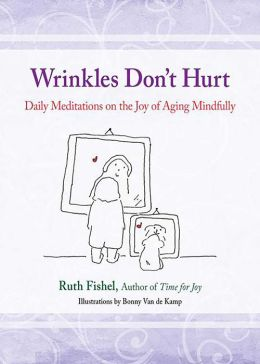Wrinkles Don't Hurt: Daily Meditations on the Joy of Aging Mindfully