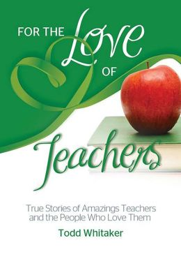 For the Love of Teachers: True Stories of Amazing Teachers and the People Who Love Them