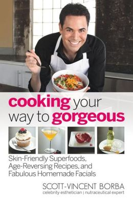 Cooking Your Way to Gorgeous: Skin-Friendly Superfoods, Age-Reversing Recipes, and Fabulous Homemade Facials