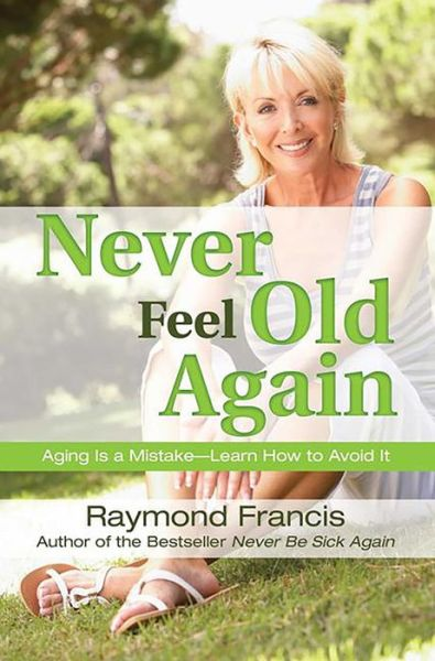 Never Feel Old Again: Aging Is a Mistake--Learn How to Avoid It