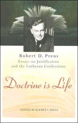 Doctrine Is Life: The Essays of Robert D. Preus on Justification and the Lutheran Confessions