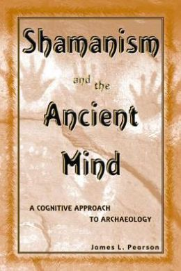Shamanism and the Ancient Mind: A Cognitive Approach to Archaeology