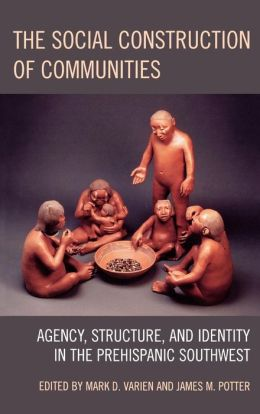 The Social Construction of Communities: Agency, Structure, and Identity in the Prehispanic Southwest