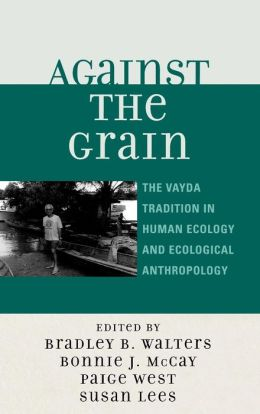 Against the Grain: The Vayda Tradition in Human Ecology and Ecological Anthropology