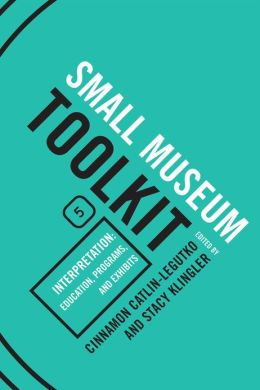 Small Museum Toolkit Book Five: Interpretation: Education, Programs, and Exhibits