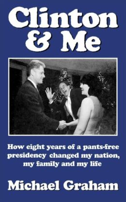 Clinton and Me: How Eight Years of a Pants-Free Presidency Changed My Nation, My Family and My Life