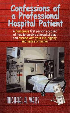 Confessions of a Professional Hospital Patient: A humorous first person account of how to survive a hospital stay and escape with your life, dignity and sense of humor