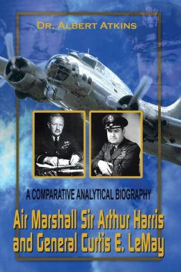 Air Marshall Sir Arthur Harris and General Curtis E. LeMay: A Comparative Analytical Biography