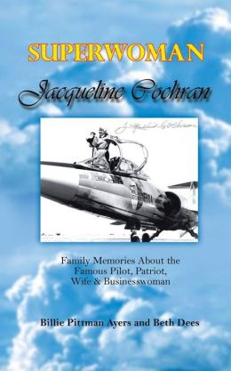 Superwoman Jacqueline Cochran: Family Memories about the Famous Pilot, Patriot, Wife and Businesswoman