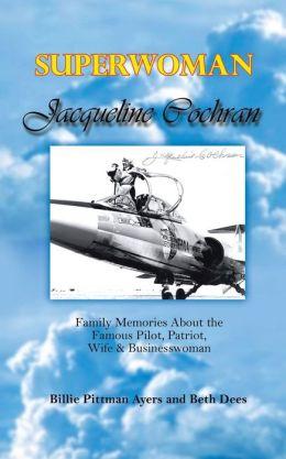 Superwoman Jacqueline Cochran: Family Memories about the Famous Pilot, Patriot, Wife and Businesswoman