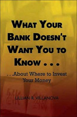What Your Bank Doesn't Want You to Know . . .: . . .About Where to Invest Your Money