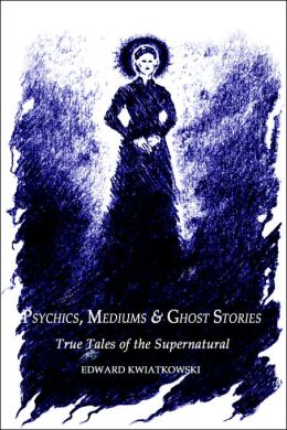 Psychics, Mediums and Ghost Stories: True Tales of the Supernatural