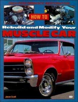 How to Rebuild and Modify Your Muscle Car: High-Performace Restoration