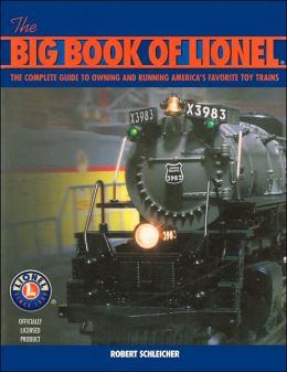 Big Book of Lionel: The Complete Guide to Owning and Running America's Favorite Toy Trains