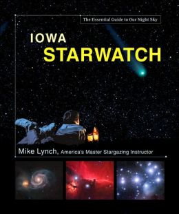 Iowa StarWatch: The Essential Guide to Our Night Sky Mike Lynch