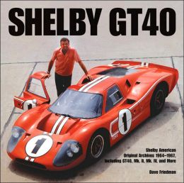 Shelby GT40: Shelby American Original Archives 1964-1967, Including GT40, Mk. II, Mk. IV, and More (Motorbooks Classics Series)