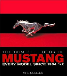 Complete Book of Mustang: Every Model since 1964 1/2