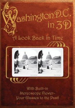 Washington, D. C. in 3D: A Look Back in Time: With Built-in Stereoscope Viewer-Your Glasses to the Past!