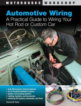 Automotive Wiring: A Practical Guide to Wiring Your Hot Rod or Custom Car