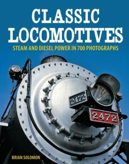 Classic Locomotives: Steam and Diesel Power in 700 Photographs