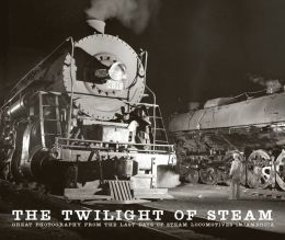 The Twilight of Steam: Great Photography from the Last Days of Steam Locomotives in America