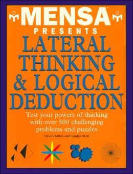 Mensa Presents Lateral Thinking & Logical Deduction: Test Your Powers of Thinking with over 500 Challenging Problems and Puzzles