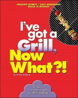 I've got to Grill, Now What?!: Grilling Secrets/Easy Marinades/Meals in Minutes