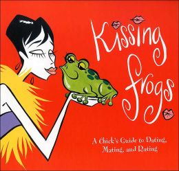 Kissing Frogs: A Chick's Guide to Dating, Mating, and Rating