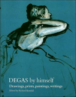 Degas by Himself: Drawings, Prints, Paintings, Writings
