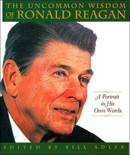Uncommon Wisdom of Ronald Reagan: A Portrait in His Own Words