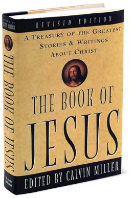 The Book of Jesus: A Treasury of the Greatest Stories and Writings About Christ