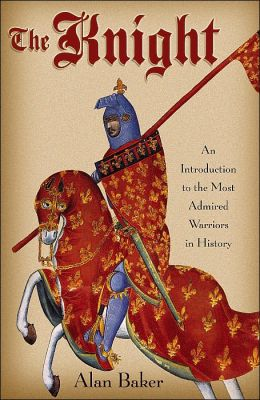 The Knight: An Introduction to the Most Admired Warriors in History