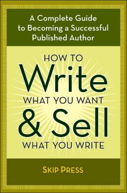 How to Write What You Want and Sell What You Write: A Complete Guide to Becoming a Successful Published Author