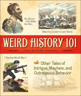 Weird History 101: My Dinner with Attila the Hun, I Started World War I, Watching Custer's Last Stand, and Other Tales of Intrigue, Mayhem, and Outrageous Behavior