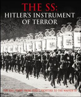 The SS: Hitler's Instrument of Terror: The full story from street fighters to the Waffen-SS