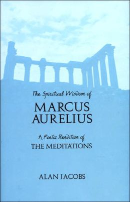 The Spiritual Wisdom of Marcus Aurelius: A Poetic Rendition of The Meditations