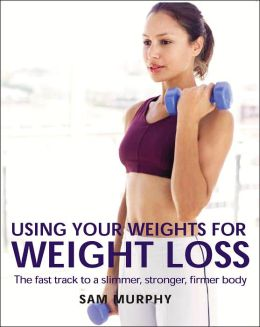 Using Your Weights for Weight Loss: The Fast Track to a Slimmer, Stronger, Firmer Body