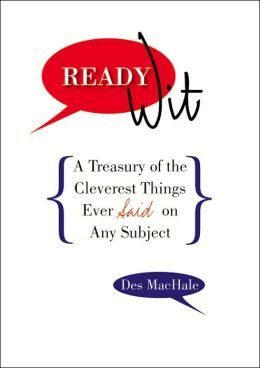 Ready Wit: A Treasury of the Cleverest Things Ever Said on Any Subject