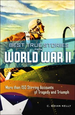 Best True Stories from World War II: More than 150 Stirring Accounts of Tragedy and Triumph
