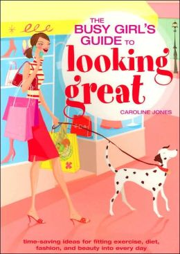 The Busy Girl's Guide to Looking Great: Time-Saving Ideas for Fitting Exercise, Diet, Fashion and Beauty Into Every Day