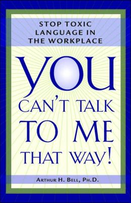 You Can't Talk to Me That Way!: Stop Toxic Language in the Workplace