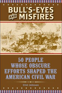 Bull's-Eyes and Misfires: 50 People Whose Obscure Efforts Shaped the American Civil War