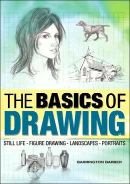 The Basics of Drawing: Still Life, Figure Drawing, Landscapes, Portraits