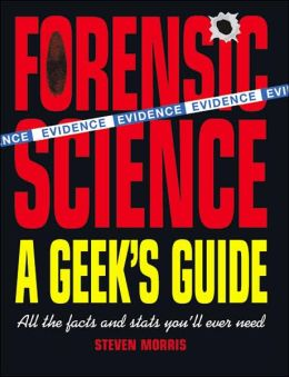 Forensic Science: A Geek's Guide: All the Facts and Stats You'll Ever Need