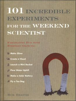 101 Incredible Experiments for the Weekend Scientist: Fascinating Fun with Everyday Objects