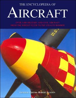 The Encyclopedia of Aircraft: Over 3000 Military and Civil Aircraft - From the Wright Flyer to the Stealth Bomber