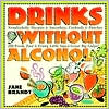 Drinks without Alcohol: 200 Fresh, Fast & Fruity Little Sips & Great Big Gulps