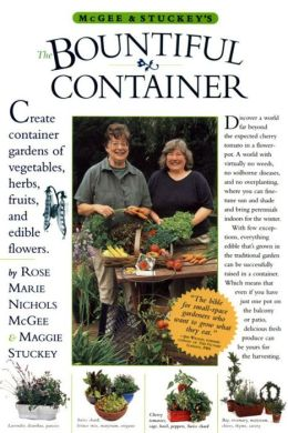 Bountiful Container: How to Create Container Gardens of Vegetables, Herbs, Fruits, and Edible Flowers