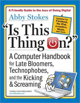 Is This Thing On? A Late Bloomer's Computer Handbook