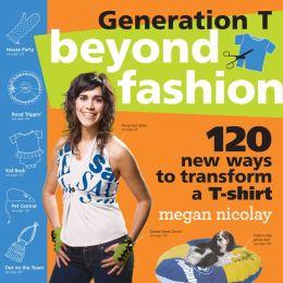 Generation T: Beyond Fashion: 120 New Ways to Transform a T-shirt
